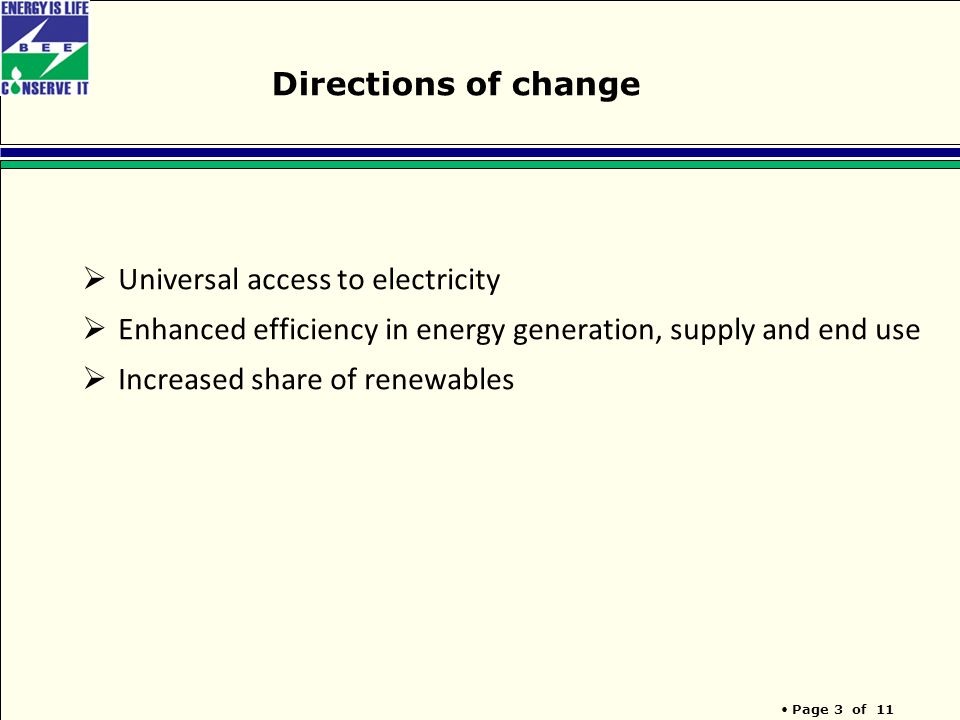Page 3 of 11 Directions of change  Universal access to electricity  Enhanced efficiency in energy generation, supply and end use  Increased share of renewables