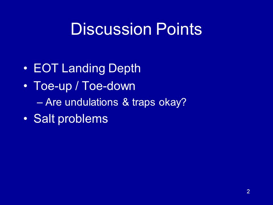 Discussion Points EOT Landing Depth Toe-up / Toe-down –Are undulations & traps okay.