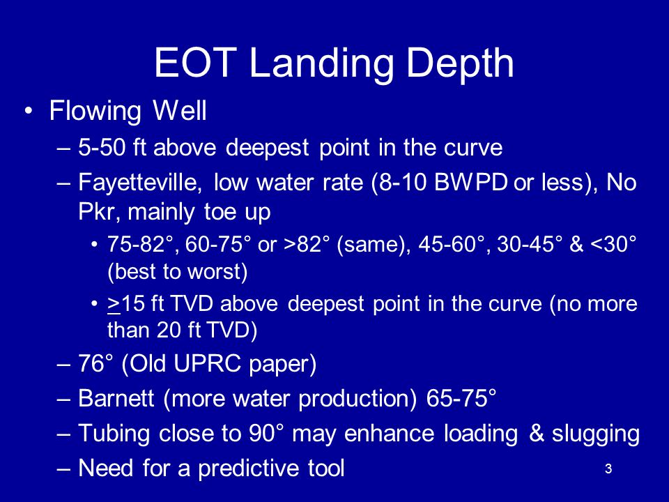 EOT Landing Depth Flowing Well –5-50 ft above deepest point in the curve –Fayetteville, low water rate (8-10 BWPD or less), No Pkr, mainly toe up 75-82°, 60-75° or >82° (same), 45-60°, 30-45° & <30° (best to worst) >15 ft TVD above deepest point in the curve (no more than 20 ft TVD) –76° (Old UPRC paper) –Barnett (more water production) 65-75° –Tubing close to 90° may enhance loading & slugging –Need for a predictive tool 3