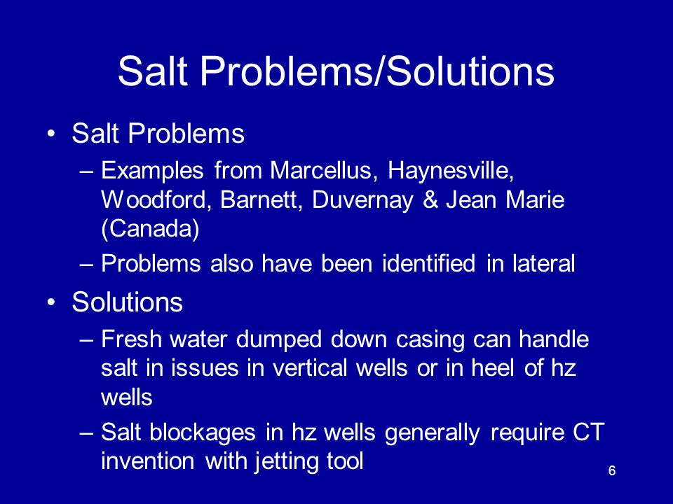Salt Problems/Solutions Salt Problems –Examples from Marcellus, Haynesville, Woodford, Barnett, Duvernay & Jean Marie (Canada) –Problems also have been identified in lateral Solutions –Fresh water dumped down casing can handle salt in issues in vertical wells or in heel of hz wells –Salt blockages in hz wells generally require CT invention with jetting tool 6