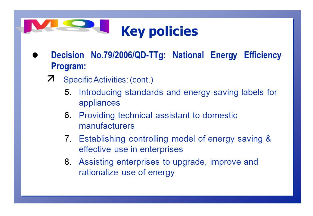 l Decision No.79/2006/QD-TTg: National Energy Efficiency Program: ä Specific Activities: (cont.) 5.Introducing standards and energy-saving labels for appliances 6.Providing technical assistant to domestic manufacturers 7.Establishing controlling model of energy saving & effective use in enterprises 8.Assisting enterprises to upgrade, improve and rationalize use of energy Key policies
