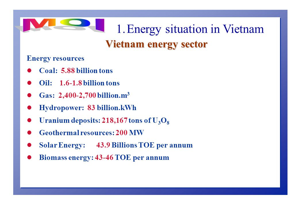 Vietnam energy sector Energy resources l Coal: 5.88 billion tons l Oil: billion tons l Gas: 2,400-2,700 billion.m 3 l Hydropower: 83 billion.kWh l Uranium deposits: 218,167 tons of U 3 O 8 l Geothermal resources: 200 MW l Solar Energy: 43.9 Billions TOE per annum l Biomass energy: TOE per annum 1.
