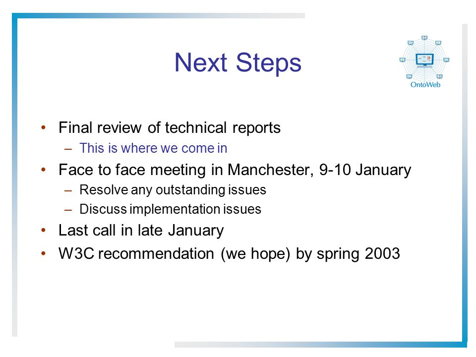 Next Steps Final review of technical reports –This is where we come in Face to face meeting in Manchester, 9-10 January –Resolve any outstanding issues –Discuss implementation issues Last call in late January W3C recommendation (we hope) by spring 2003
