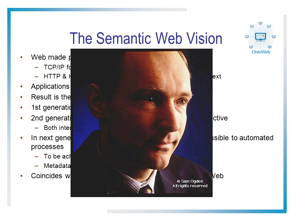 The Semantic Web Vision Web made possible through established standards –TCP/IP for transporting bits down a wire –HTTP & HTML for transporting and rendering hyperlinked text Applications able to exploit this common infrastructure Result is the WWW as we know it 1st generation web mostly handwritten HTML pages 2nd generation (current) web often machine generated/active –Both intended for direct human processing/interaction In next generation web, resources should be more accessible to automated processes –To be achieved via semantic markup –Metadata annotations that describe content/function Coincides with Tim Berners-Lee s vision of a Semantic Web