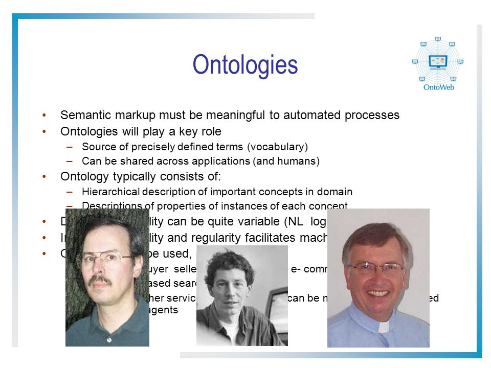 Ontologies Semantic markup must be meaningful to automated processes Ontologies will play a key role –Source of precisely defined terms (vocabulary) –Can be shared across applications (and humans) Ontology typically consists of: –Hierarchical description of important concepts in domain –Descriptions of properties of instances of each concept Degree of formality can be quite variable (NL logic) Increased formality and regularity facilitates machine understanding Ontologies can be used, e.