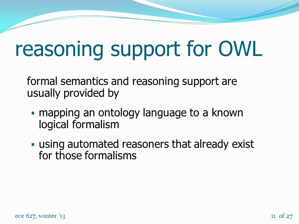of 27 ece 627, winter '1311 reasoning support for OWL formal semantics and reasoning support are usually provided by  mapping an ontology language to a known logical formalism  using automated reasoners that already exist for those formalisms