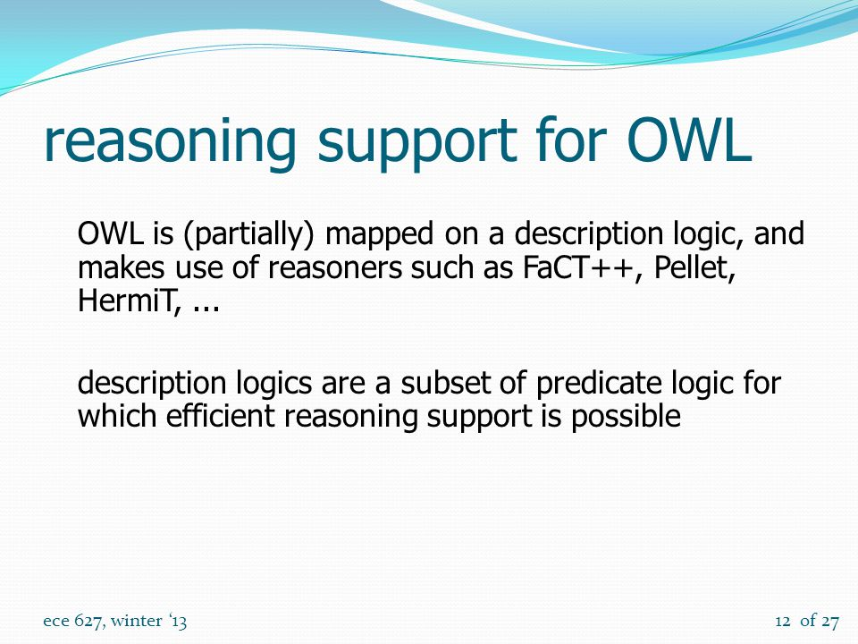 of 27 ece 627, winter '1312 reasoning support for OWL OWL is (partially) mapped on a description logic, and makes use of reasoners such as FaCT++, Pellet, HermiT,...