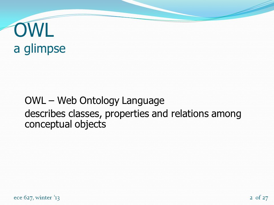 of 27 ece 627, winter '132 OWL a glimpse OWL – Web Ontology Language describes classes, properties and relations among conceptual objects