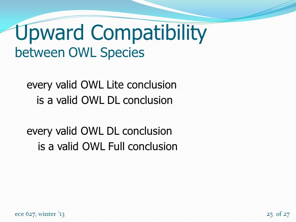 of 27 ece 627, winter '1325 Upward Compatibility between OWL Species every valid OWL Lite conclusion is a valid OWL DL conclusion every valid OWL DL conclusion is a valid OWL Full conclusion