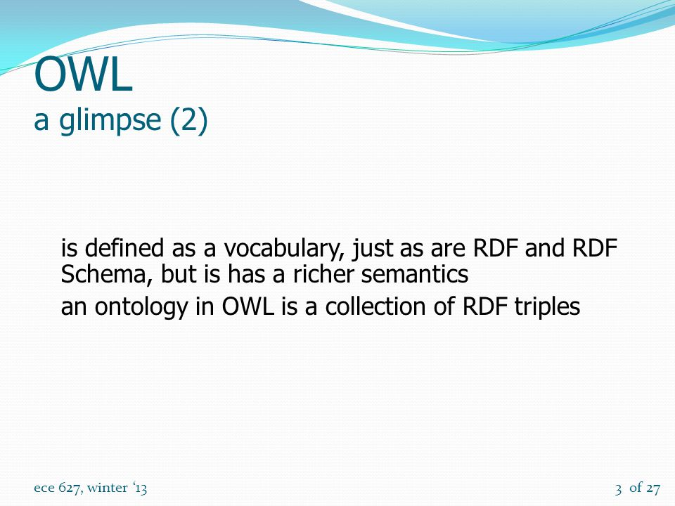 of 27 ece 627, winter '133 OWL a glimpse (2) is defined as a vocabulary, just as are RDF and RDF Schema, but is has a richer semantics an ontology in OWL is a collection of RDF triples