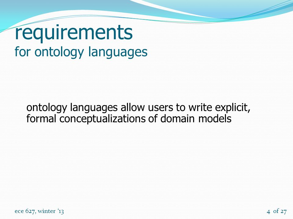 of 27 ece 627, winter '134 requirements for ontology languages ontology languages allow users to write explicit, formal conceptualizations of domain models