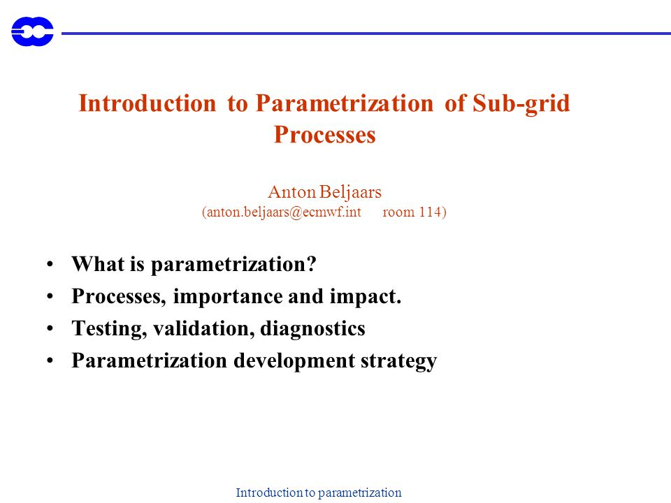 Introduction to parametrization Introduction to Parametrization of Sub-grid Processes Anton Beljaars room 114) What is parametrization.