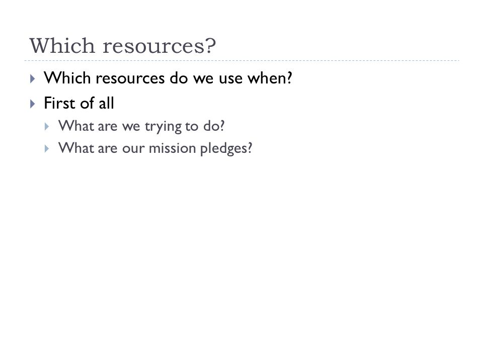Which resources.  Which resources do we use when.