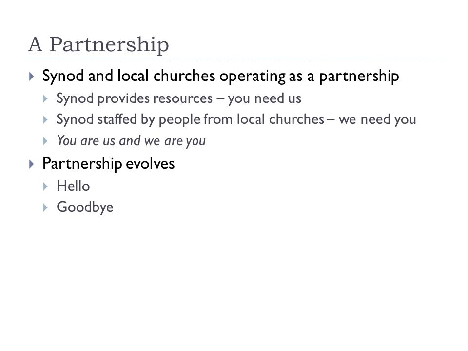 A Partnership  Synod and local churches operating as a partnership  Synod provides resources – you need us  Synod staffed by people from local churches – we need you  You are us and we are you  Partnership evolves  Hello  Goodbye