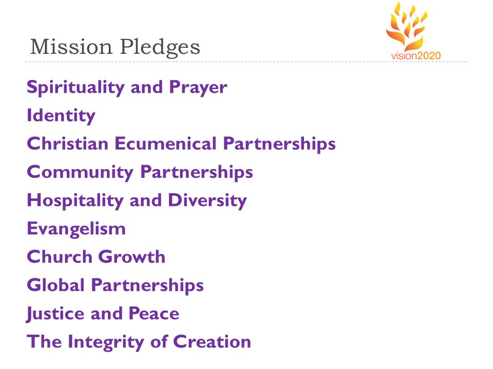 Mission Pledges Spirituality and Prayer Identity Christian Ecumenical Partnerships Community Partnerships Hospitality and Diversity Evangelism Church Growth Global Partnerships Justice and Peace The Integrity of Creation