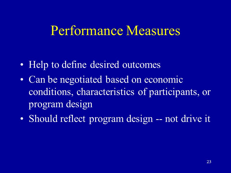 23 Performance Measures Help to define desired outcomes Can be negotiated based on economic conditions, characteristics of participants, or program design Should reflect program design -- not drive it