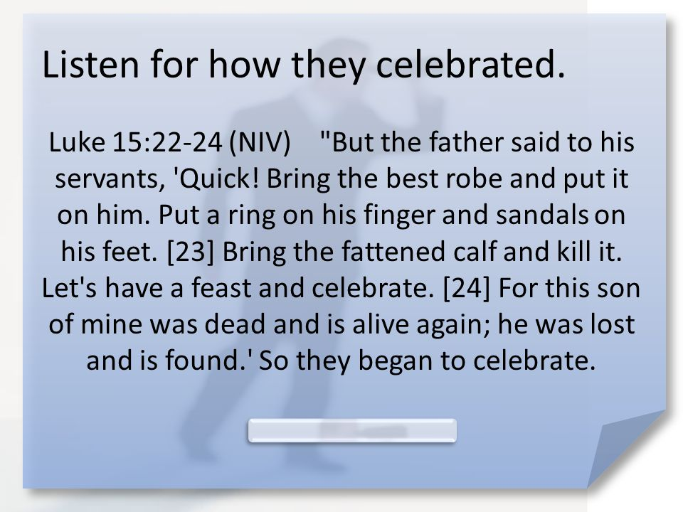 Listen for how they celebrated. Luke 15:22-24 (NIV) But the father said to his servants, Quick.