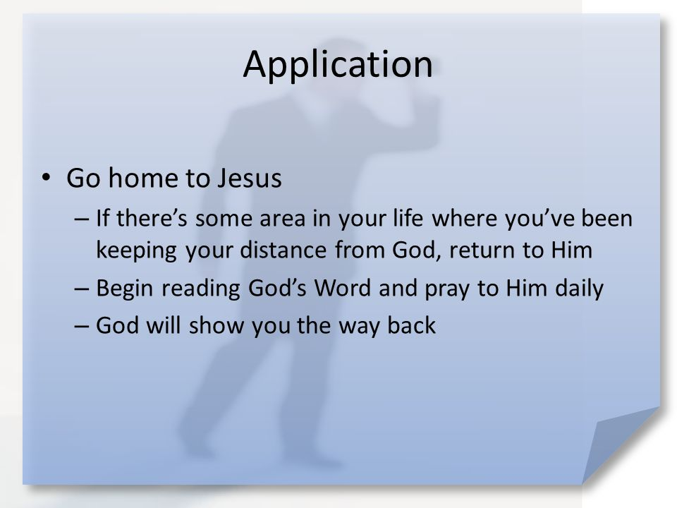 Application Go home to Jesus – If there's some area in your life where you've been keeping your distance from God, return to Him – Begin reading God's Word and pray to Him daily – God will show you the way back