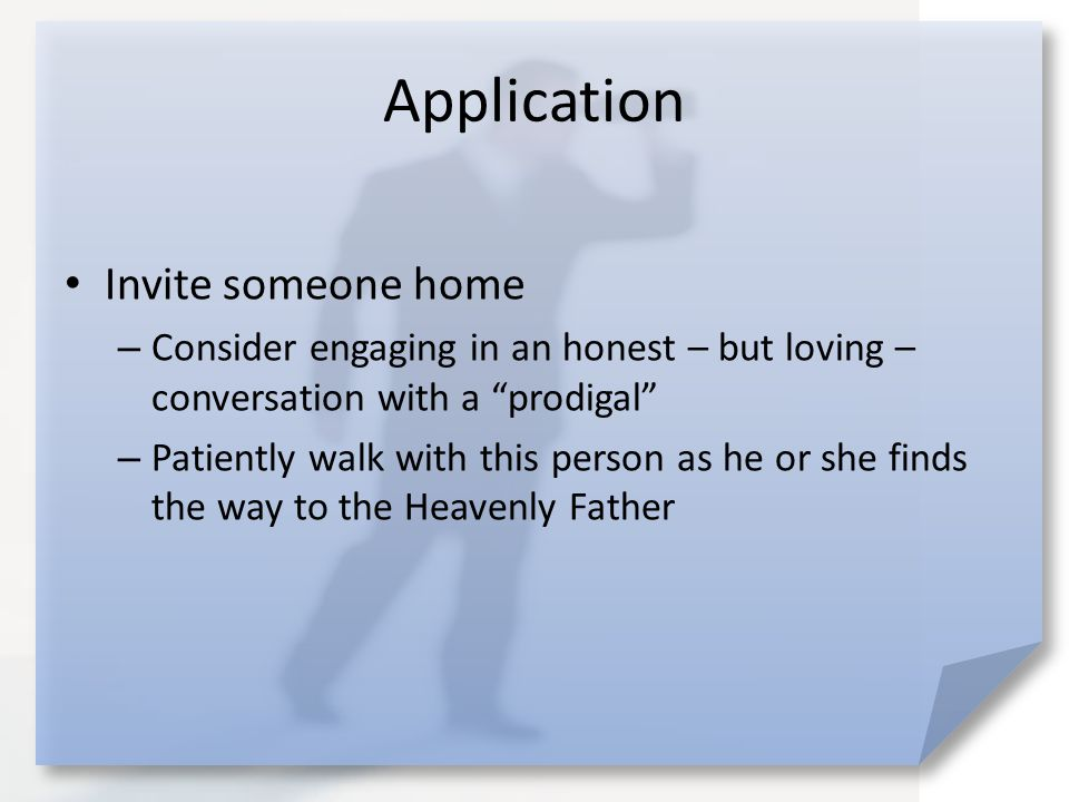 Application Invite someone home – Consider engaging in an honest – but loving – conversation with a prodigal – Patiently walk with this person as he or she finds the way to the Heavenly Father