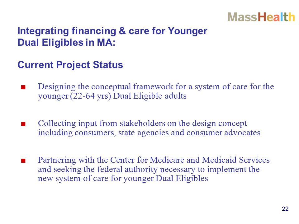 22 Integrating financing & care for Younger Dual Eligibles in MA: Current Project Status ■ Designing the conceptual framework for a system of care for the younger (22-64 yrs) Dual Eligible adults ■ Collecting input from stakeholders on the design concept including consumers, state agencies and consumer advocates ■ Partnering with the Center for Medicare and Medicaid Services and seeking the federal authority necessary to implement the new system of care for younger Dual Eligibles