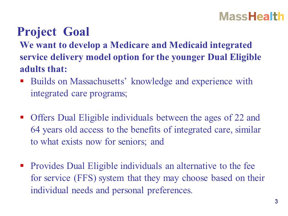 3 Project Goal We want to develop a Medicare and Medicaid integrated service delivery model option for the younger Dual Eligible adults that:  Builds on Massachusetts' knowledge and experience with integrated care programs;  Offers Dual Eligible individuals between the ages of 22 and 64 years old access to the benefits of integrated care, similar to what exists now for seniors; and  Provides Dual Eligible individuals an alternative to the fee for service (FFS) system that they may choose based on their individual needs and personal preferences.