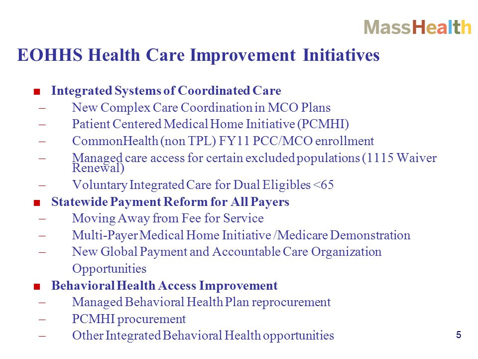 5 EOHHS Health Care Improvement Initiatives ■ Integrated Systems of Coordinated Care –New Complex Care Coordination in MCO Plans –Patient Centered Medical Home Initiative (PCMHI) –CommonHealth (non TPL) FY11 PCC/MCO enrollment –Managed care access for certain excluded populations (1115 Waiver Renewal) –Voluntary Integrated Care for Dual Eligibles <65 ■ Statewide Payment Reform for All Payers –Moving Away from Fee for Service –Multi-Payer Medical Home Initiative /Medicare Demonstration –New Global Payment and Accountable Care Organization Opportunities ■ Behavioral Health Access Improvement –Managed Behavioral Health Plan reprocurement –PCMHI procurement –Other Integrated Behavioral Health opportunities