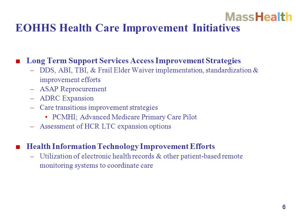 6 EOHHS Health Care Improvement Initiatives ■ Long Term Support Services Access Improvement Strategies –DDS, ABI, TBI, & Frail Elder Waiver implementation, standardization & improvement efforts –ASAP Reprocurement –ADRC Expansion –Care transitions improvement strategies PCMHI; Advanced Medicare Primary Care Pilot –Assessment of HCR LTC expansion options ■ Health Information Technology Improvement Efforts –Utilization of electronic health records & other patient-based remote monitoring systems to coordinate care