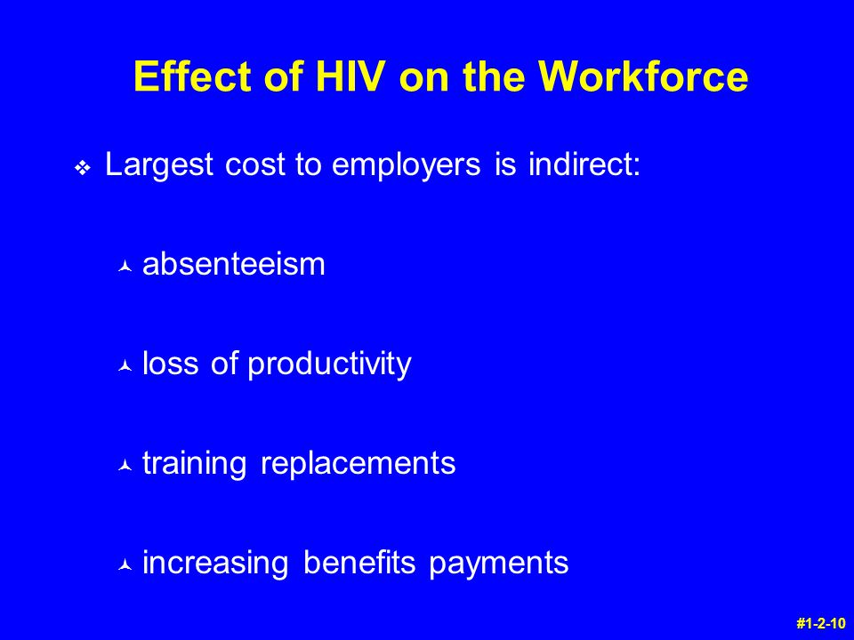 Effect of HIV on the Workforce v Largest cost to employers is indirect: © absenteeism © loss of productivity © training replacements © increasing benefits payments #1-2-10