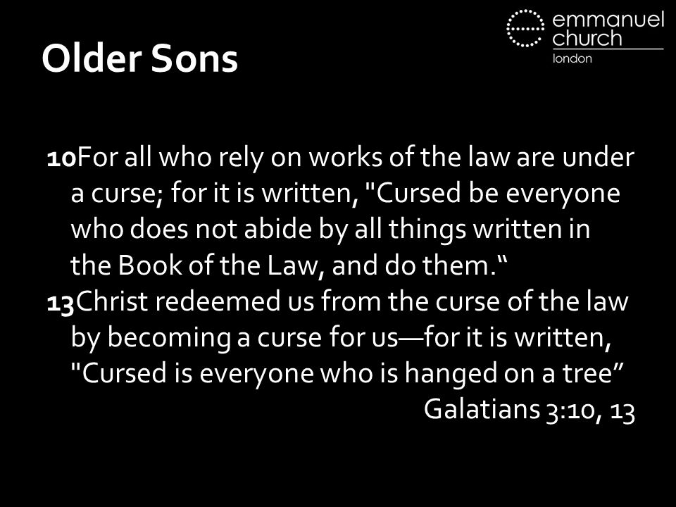 Older Sons 10For all who rely on works of the law are under a curse; for it is written, Cursed be everyone who does not abide by all things written in the Book of the Law, and do them. 13Christ redeemed us from the curse of the law by becoming a curse for us—for it is written, Cursed is everyone who is hanged on a tree Galatians 3:10, 13