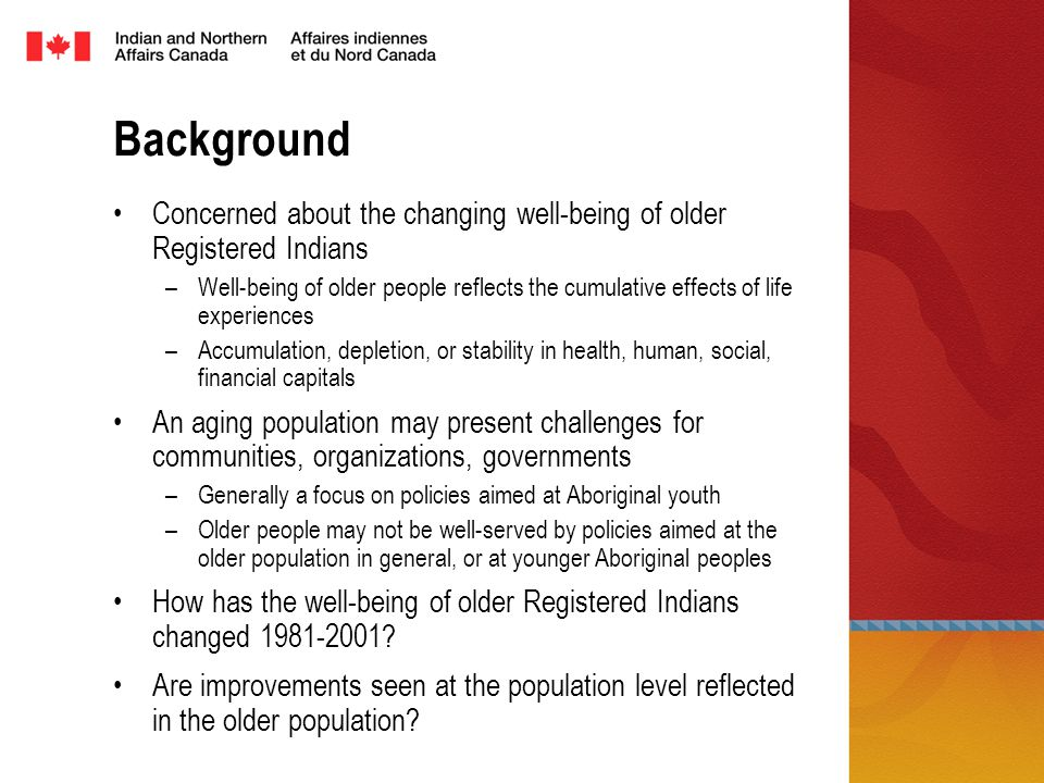 Background Concerned about the changing well-being of older Registered Indians –Well-being of older people reflects the cumulative effects of life experiences –Accumulation, depletion, or stability in health, human, social, financial capitals An aging population may present challenges for communities, organizations, governments –Generally a focus on policies aimed at Aboriginal youth –Older people may not be well-served by policies aimed at the older population in general, or at younger Aboriginal peoples How has the well-being of older Registered Indians changed
