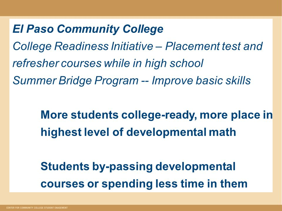 El Paso Community College College Readiness Initiative – Placement test and refresher courses while in high school Summer Bridge Program -- Improve basic skills More students college-ready, more place in highest level of developmental math Students by-passing developmental courses or spending less time in them