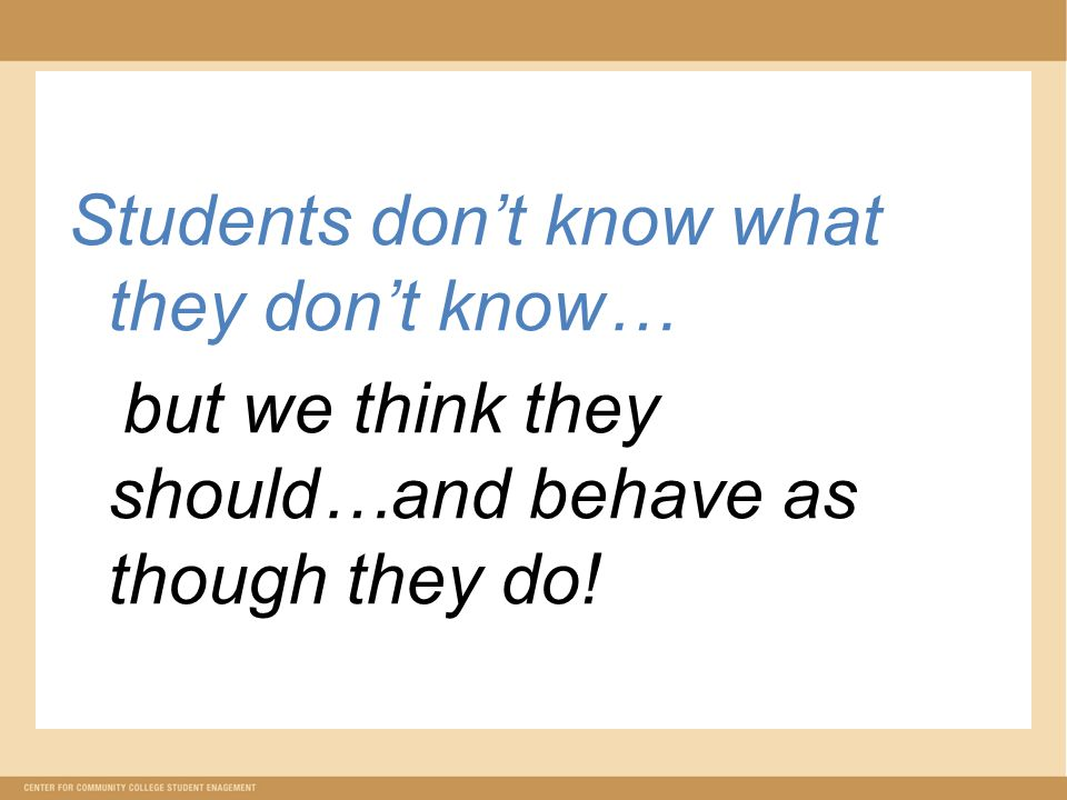 Students don't know what they don't know… but we think they should…and behave as though they do!
