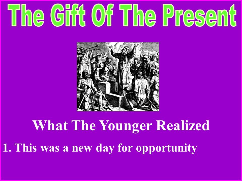 What The Younger Realized 1. This was a new day for opportunity