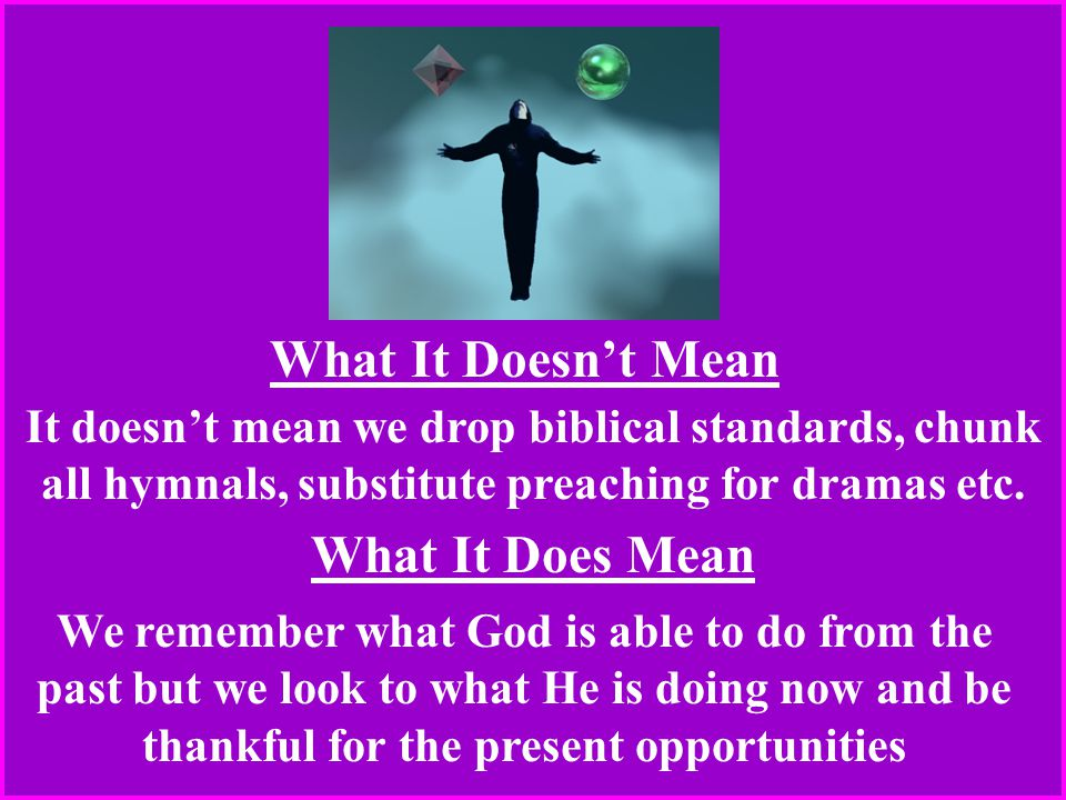 What It Doesn't Mean What It Does Mean It doesn't mean we drop biblical standards, chunk all hymnals, substitute preaching for dramas etc.