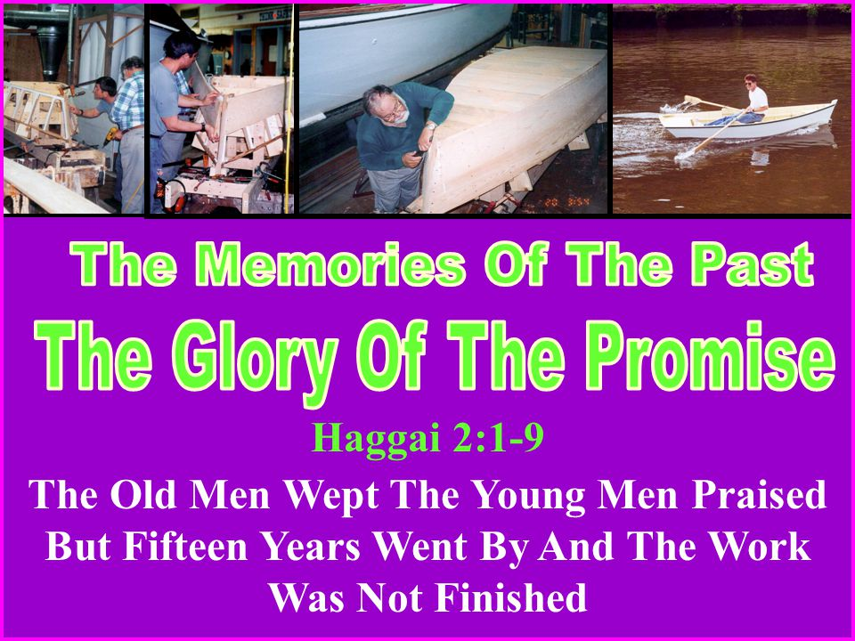 Haggai 2:1-9 The Old Men Wept The Young Men Praised But Fifteen Years Went By And The Work Was Not Finished