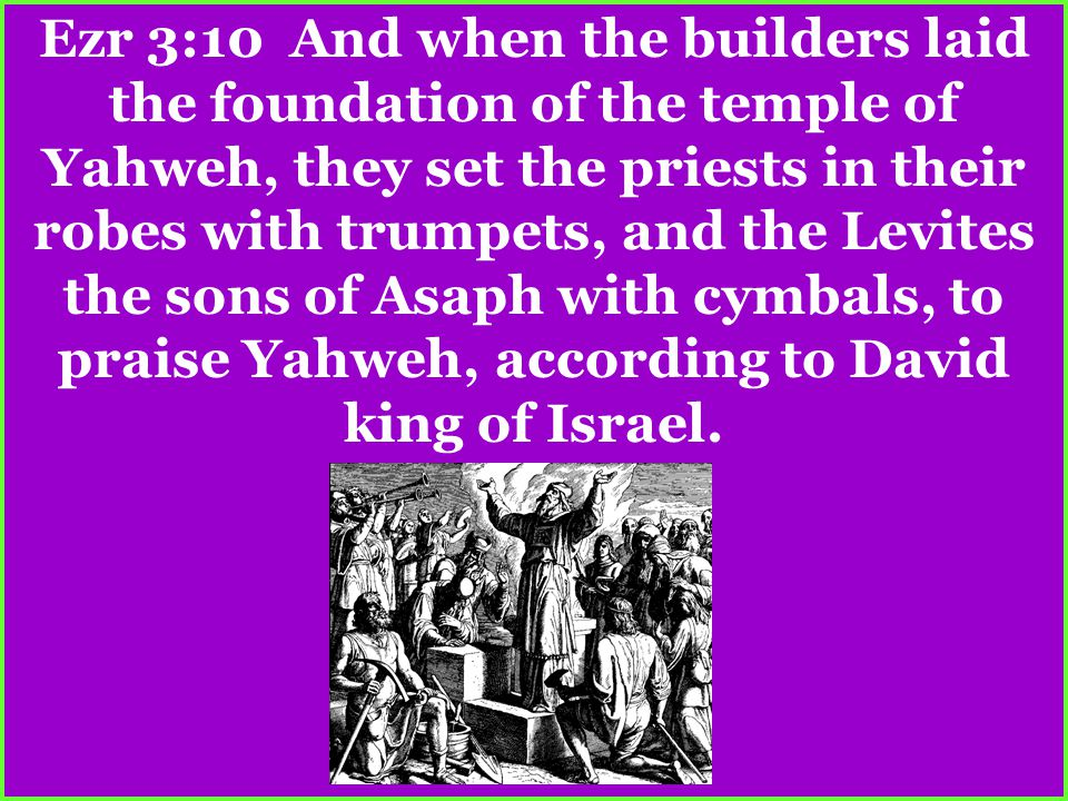 Ezr 3:10 And when the builders laid the foundation of the temple of Yahweh, they set the priests in their robes with trumpets, and the Levites the sons of Asaph with cymbals, to praise Yahweh, according to David king of Israel.