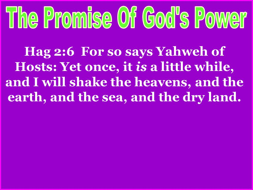 Hag 2:6 For so says Yahweh of Hosts: Yet once, it is a little while, and I will shake the heavens, and the earth, and the sea, and the dry land.