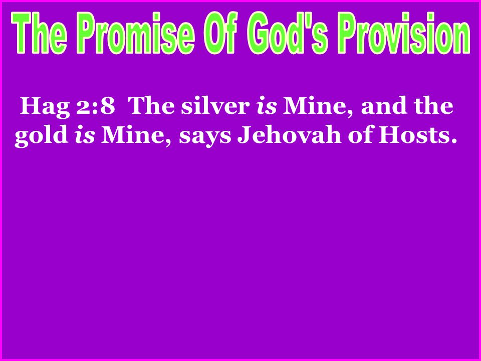 Hag 2:8 The silver is Mine, and the gold is Mine, says Jehovah of Hosts.