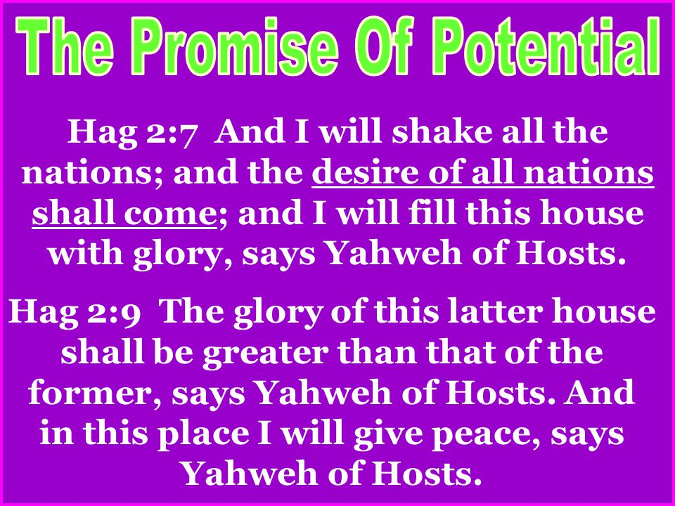 Hag 2:7 And I will shake all the nations; and the desire of all nations shall come; and I will fill this house with glory, says Yahweh of Hosts.