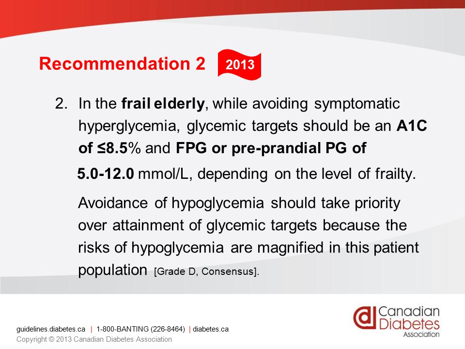 guidelines.diabetes.ca | BANTING ( ) | diabetes.ca Copyright © 2013 Canadian Diabetes Association Recommendation 2 2.In the frail elderly, while avoiding symptomatic hyperglycemia, glycemic targets should be an A1C of ≤8.5% and FPG or pre-prandial PG of mmol/L, depending on the level of frailty.