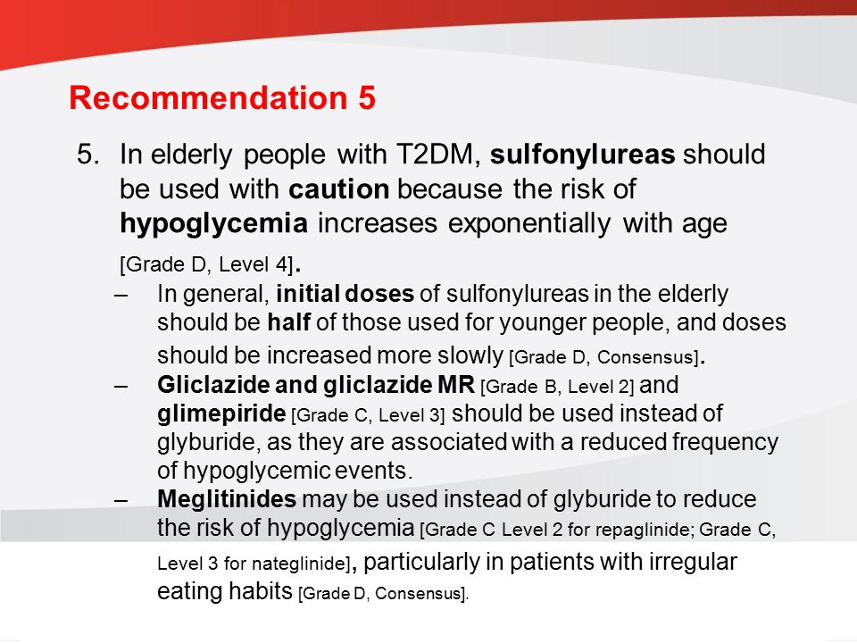 guidelines.diabetes.ca | BANTING ( ) | diabetes.ca Copyright © 2013 Canadian Diabetes Association Recommendation 5 5.In elderly people with T2DM, sulfonylureas should be used with caution because the risk of hypoglycemia increases exponentially with age [Grade D, Level 4].