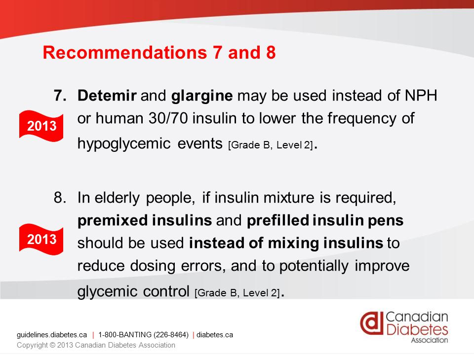 guidelines.diabetes.ca | BANTING ( ) | diabetes.ca Copyright © 2013 Canadian Diabetes Association Recommendations 7 and 8 7.Detemir and glargine may be used instead of NPH or human 30/70 insulin to lower the frequency of hypoglycemic events [Grade B, Level 2].