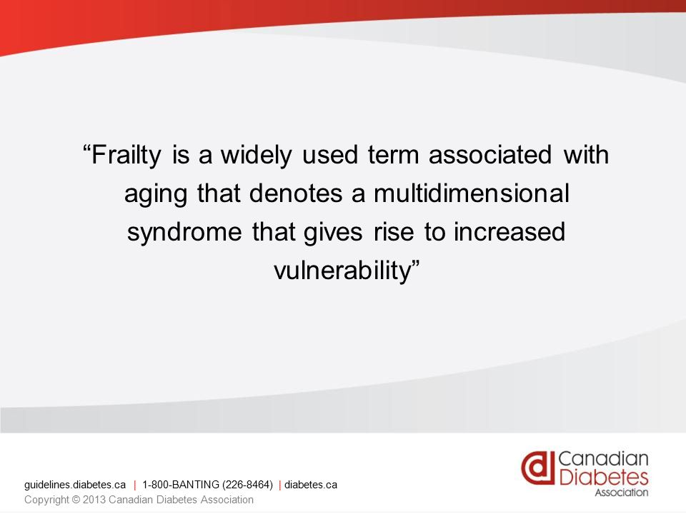 guidelines.diabetes.ca | BANTING ( ) | diabetes.ca Copyright © 2013 Canadian Diabetes Association Frailty is a widely used term associated with aging that denotes a multidimensional syndrome that gives rise to increased vulnerability