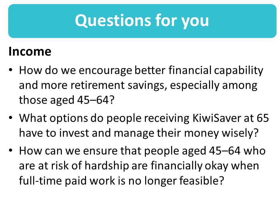 Questions for you Income How do we encourage better financial capability and more retirement savings, especially among those aged 45–64.