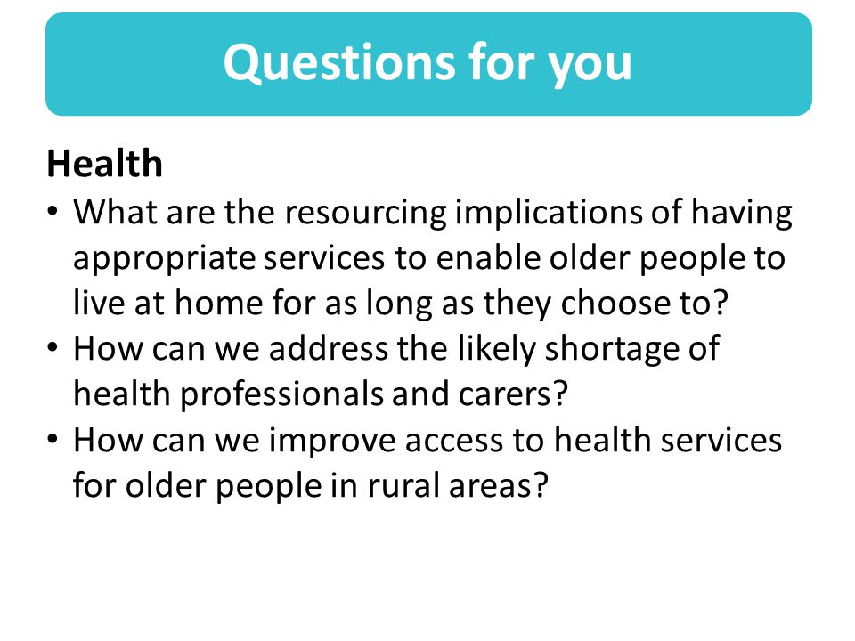 Questions for you Health What are the resourcing implications of having appropriate services to enable older people to live at home for as long as they choose to.