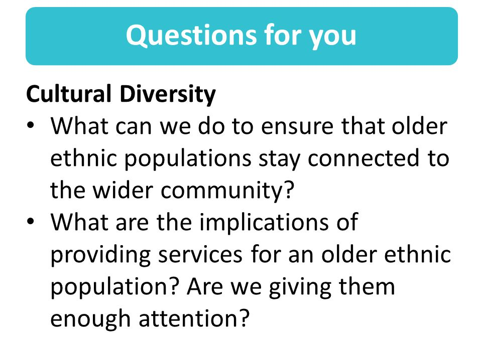 Questions for you Cultural Diversity What can we do to ensure that older ethnic populations stay connected to the wider community.