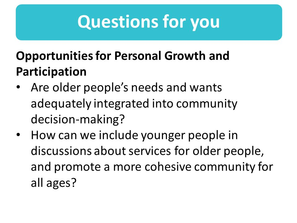 Questions for you Opportunities for Personal Growth and Participation Are older people's needs and wants adequately integrated into community decision-making.