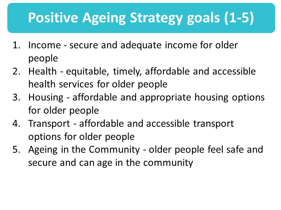 Positive Ageing Strategy goals (1-5) 1.Income - secure and adequate income for older people 2.Health - equitable, timely, affordable and accessible health services for older people 3.Housing - affordable and appropriate housing options for older people 4.Transport - affordable and accessible transport options for older people 5.Ageing in the Community - older people feel safe and secure and can age in the community