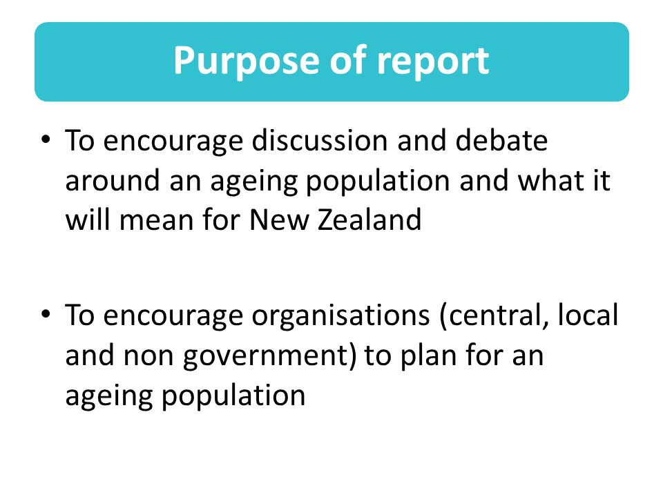 Purpose of report To encourage discussion and debate around an ageing population and what it will mean for New Zealand To encourage organisations (central, local and non government) to plan for an ageing population