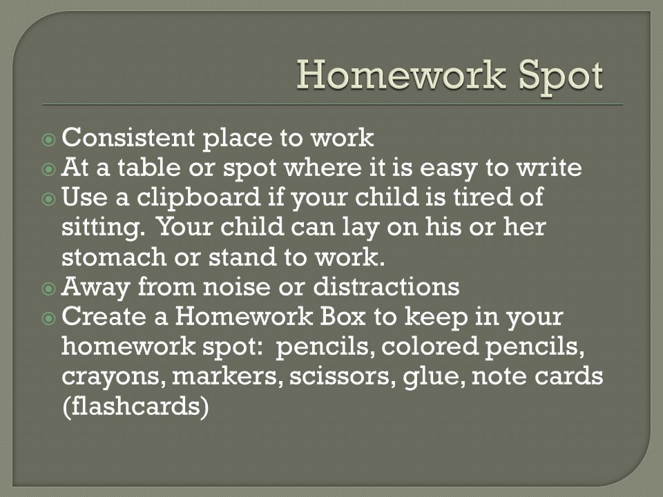  Consistent place to work  At a table or spot where it is easy to write  Use a clipboard if your child is tired of sitting.